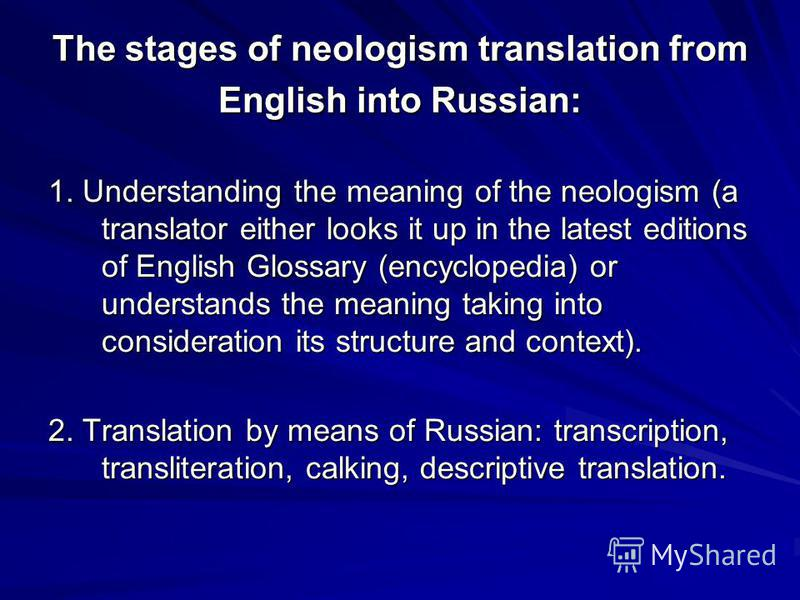 The stages of neologism translation from English into Russian: 1. Understanding the meaning of the neologism (a translator either looks it up in the latest editions of English Glossary (encyclopedia) or understands the meaning taking into considerati