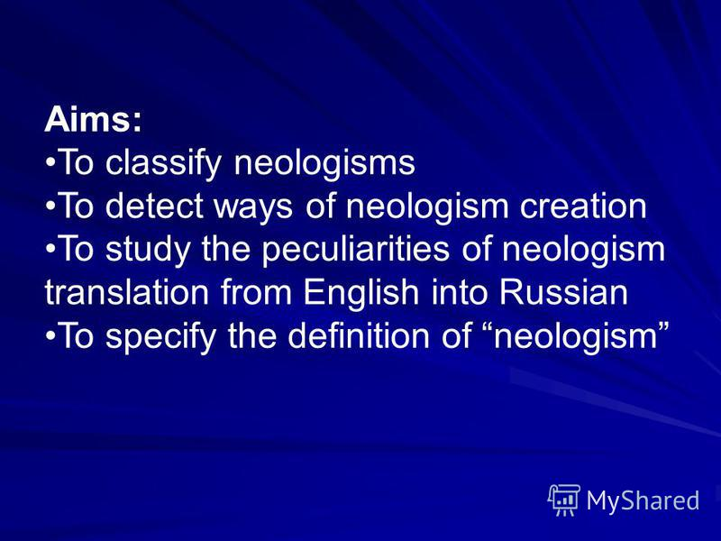 Aims: To classify neologisms To detect ways of neologism creation To study the peculiarities of neologism translation from English into Russian To specify the definition of neologism