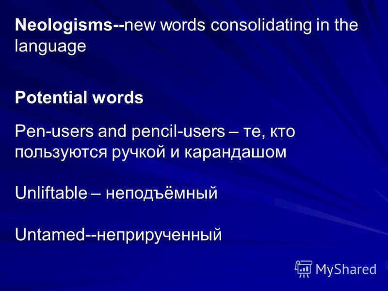 Neologisms--new words consolidating in the language Potential words Pen-users and pencil-users – те, кто пользуются ручкой и карандашом Unliftable – неподъёмный Untamed--неприрученный
