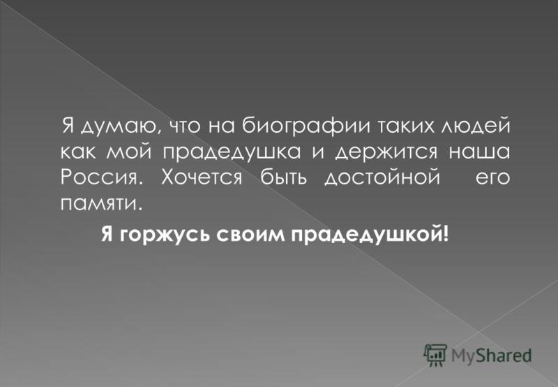Я думаю, что на биографии таких людей как мой прадедушка и держится наша Россия. Хочется быть достойной его памяти. Я горжусь своим прадедушкой!