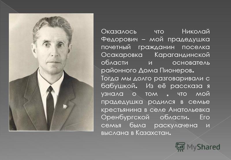 Оказалось что Николай Федорович – мой прадедушка почетный гражданин поселка Осакаровка Карагандинской области и основатель районного Дома Пионеров. Тогда мы долго разговаривали с бабушкой. Из её рассказа я узнала о том, что мой прадедушка родился в с