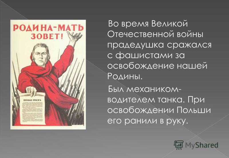 Во время Великой Отечественной войны прадедушка сражался с фашистами за освобождение нашей Родины. Был механиком- водителем танка. При освобождении Польши его ранили в руку.