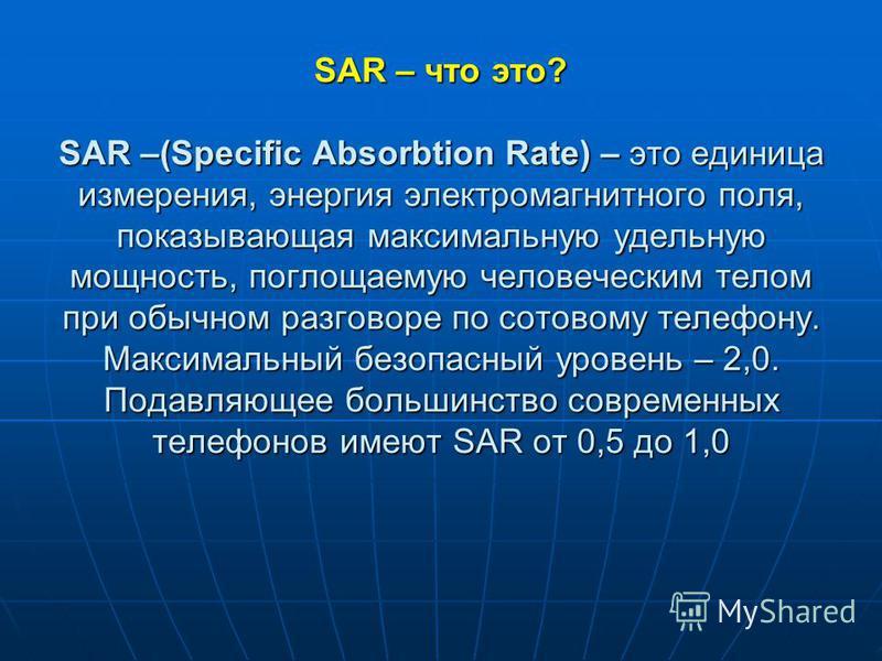 SAR – что это? SAR –(Specific Absorbtion Rate) – это единица измерения, энергия электромагнитного поля, показывающая максимальную удельную мощность, поглощаемую человеческим телом при обычном разговоре по сотовому телефону. Максимальный безопасный ур