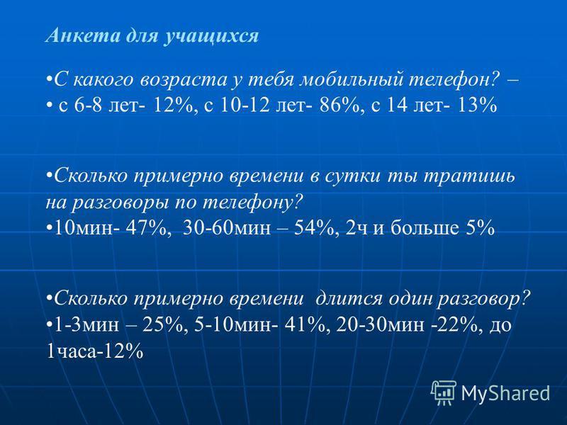 Анкета для учащихся С какого возраста у тебя мобильный телефон? – с 6-8 лет- 12%, с 10-12 лет- 86%, с 14 лет- 13% Сколько примерно времени в сутки ты тратишь на разговоры по телефону? 10 мин- 47%, 30-60 мин – 54%, 2 ч и больше 5% Сколько примерно вре