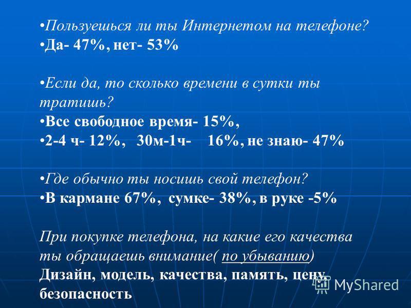 Пользуешься ли ты Интернетом на телефоне? Да- 47%, нет- 53% Если да, то сколько времени в сутки ты тратишь? Все свободное время- 15%, 2-4 ч- 12%, 30 м-1 ч- 16%, не знаю- 47% Где обычно ты носишь свой телефон? В кармане 67%, сумке- 38%, в руке -5% При