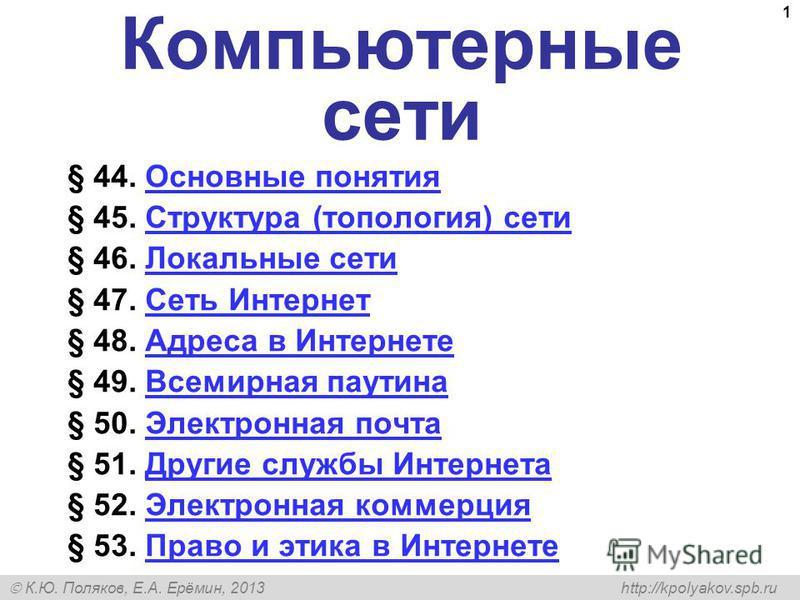 К.Ю. Поляков, Е.А. Ерёмин, 2013 http://kpolyakov.spb.ru 1 Компьютерные сети § 44. Основные понятия Основные понятия § 45. Структура (топология) сети Структура (топология) сети § 46. Локальные сети Локальные сети § 47. Сеть Интернет Сеть Интернет § 48