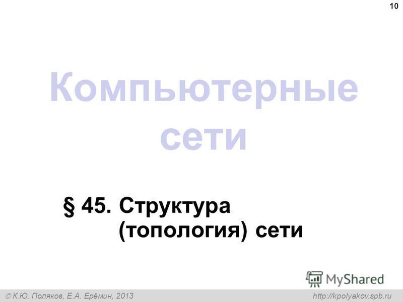 К.Ю. Поляков, Е.А. Ерёмин, 2013 http://kpolyakov.spb.ru Компьютерные сети § 45. Структура (топология) сети 10