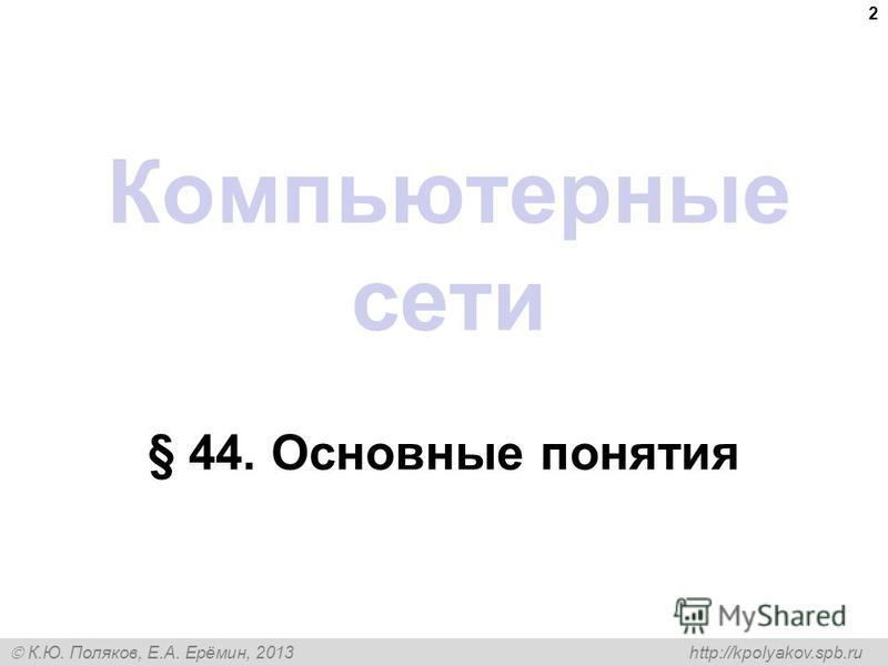 К.Ю. Поляков, Е.А. Ерёмин, 2013 http://kpolyakov.spb.ru Компьютерные сети § 44. Основные понятия 2