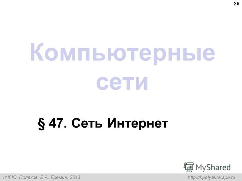 К.Ю. Поляков, Е.А. Ерёмин, 2013 http://kpolyakov.spb.ru Компьютерные сети § 47. Сеть Интернет 26