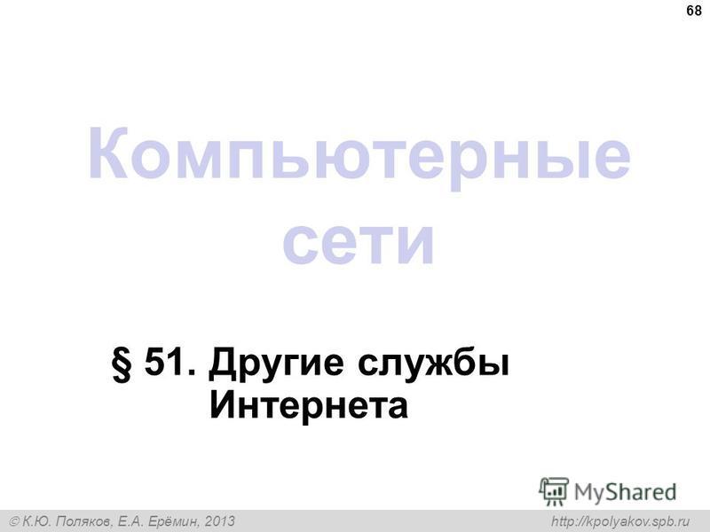 К.Ю. Поляков, Е.А. Ерёмин, 2013 http://kpolyakov.spb.ru Компьютерные сети § 51. Другие службы Интернета 68