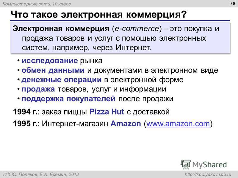 Компьютерные сети, 10 класс К.Ю. Поляков, Е.А. Ерёмин, 2013 http://kpolyakov.spb.ru Что такое электронная коммерция? 78 Электронная коммерция (e-commerce) – это покупка и продажа товаров и услуг с помощью электронных систем, например, через Интернет.