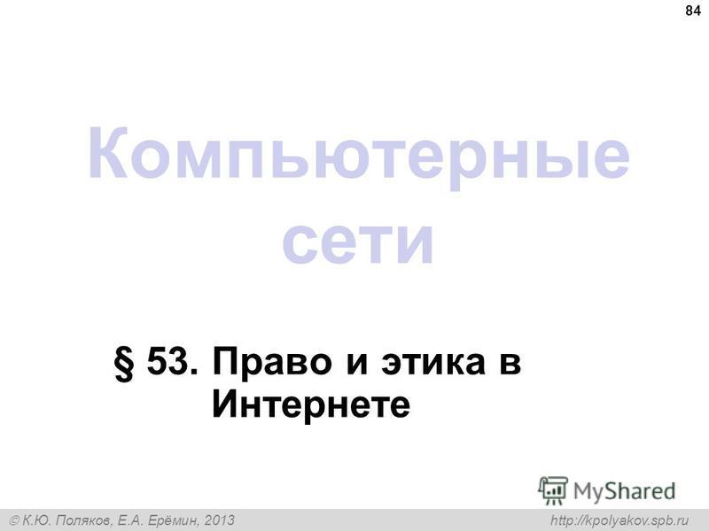 К.Ю. Поляков, Е.А. Ерёмин, 2013 http://kpolyakov.spb.ru Компьютерные сети § 53. Право и этика в Интернете 84