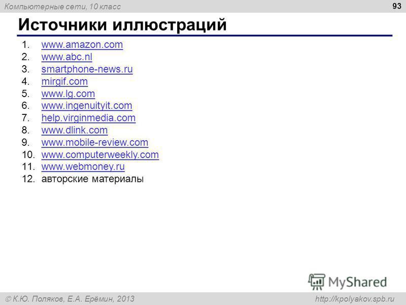 Компьютерные сети, 10 класс К.Ю. Поляков, Е.А. Ерёмин, 2013 http://kpolyakov.spb.ru Источники иллюстраций 93 1.www.amazon.comwww.amazon.com 2.www.abc.nlwww.abc.nl 3.smartphone-news.rusmartphone-news.ru 4.mirgif.commirgif.com 5.www.lg.comwww.lg.com 6.