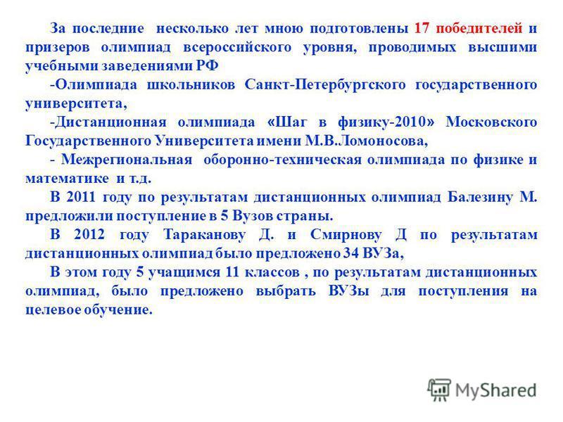За последние несколько лет мною подготовлены 17 победителей и призеров олимпиад всероссийского уровня, проводимых высшими учебными заведениями РФ -Олимпиада школьников Санкт-Петербургского государственного университета, -Дистанционная олимпиада « Шаг