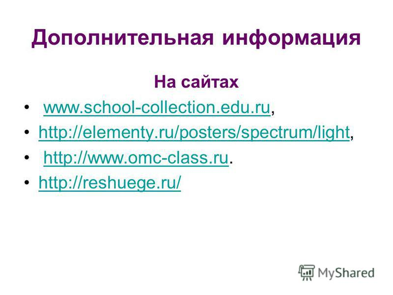 Дополнительная информация На сайтах www.school-collection.edu.ru,www.school-collection.edu.ru http://elementy.ru/posters/spectrum/light,http://elementy.ru/posters/spectrum/light http://www.omc-class.ru.http://www.omc-class.ru http://reshuege.ru/