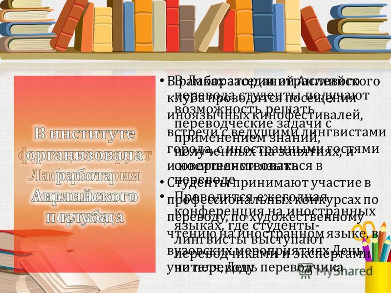 В Лаборатории отраслевого перевода студенты получают возможность решать переводческие задачи с применением знаний, полученных на занятиях, и совершенствоваться в переводе Проводится ежегодная конференция на иностранных языках, где студенты- лингвисты