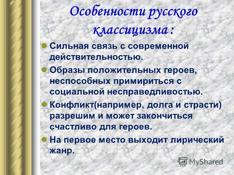 Особенности русского классицизма : Сильная связь с современной действительностью. Образы положительных героев, неспособных примириться с социальной несправедливостью. Конфликт(например, долга и страсти) разрешим и может закончиться счастливо для геро