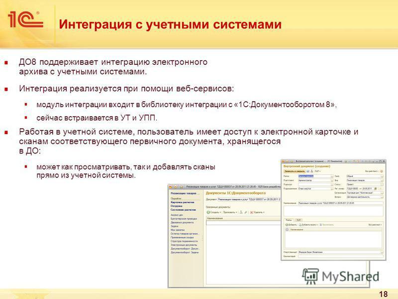 18 Интеграция с учетными системами ДО8 поддерживает интеграцию электронного архива с учетными системами. Интеграция реализуется при помощи веб-сервисов: модуль интеграции входит в библиотеку интеграции с «1С:Документооборотом 8», сейчас встраивается