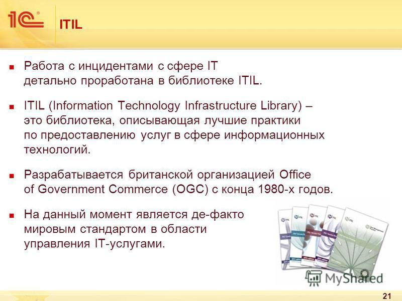 21 ITIL Работа с инцидентами с сфере IT детально проработана в библиотеке ITIL. ITIL (Information Technology Infrastructure Library) – это библиотека, описывающая лучшие практики по предоставлению услуг в сфере информационных технологий. Разрабатывае