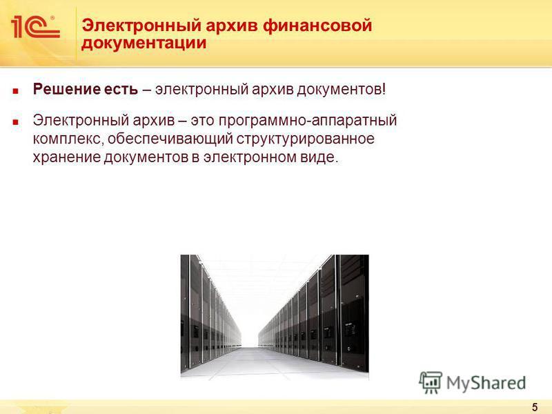 5 Электронный архив финансовой документации Решение есть – электронный архив документов! Электронный архив – это программно-аппаратный комплекс, обеспечивающий структурированное хранение документов в электронном виде.