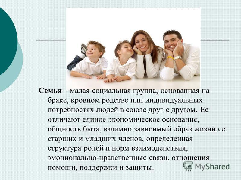 Семья – малая социальная группа, основанная на браке, кровном родстве или индивидуальных потребностях людей в союзе друг с другом. Ее отличают единое экономическое основание, общность быта, взаимно зависимый образ жизни ее старших и младших членов, о