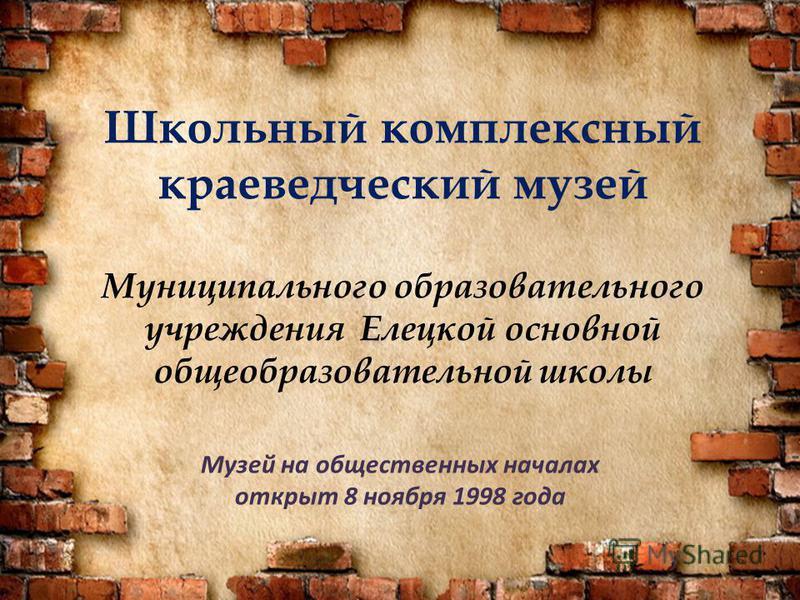 Школьный комплексный краеведческий музей Муниципального образовательного учреждения Елецкой основной общеобразовательной школы Музей на общественных началах открыт 8 ноября 1998 года