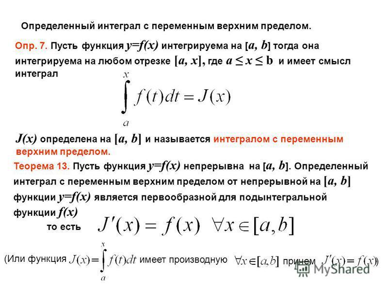Определенный интеграл с переменным верхним пределом. Опр. 7. Пусть функция y=f(x) интегрируема на [ a, b ] тогда она интегрируема на любом отрезке [a, x], где a x b и имеет смысл интеграл J(x) определена на [a, b] и называется интегралом с переменным
