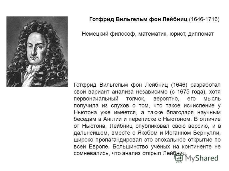 Готфрид Вильгельм фон Лейбниц (1646) разработал свой вариант анализа независимо (с 1675 года), хотя первоначальный толчок, вероятно, его мысль получила из слухов о том, что такое исчисление у Ньютона уже имеется, а также благодаря научным беседам в А