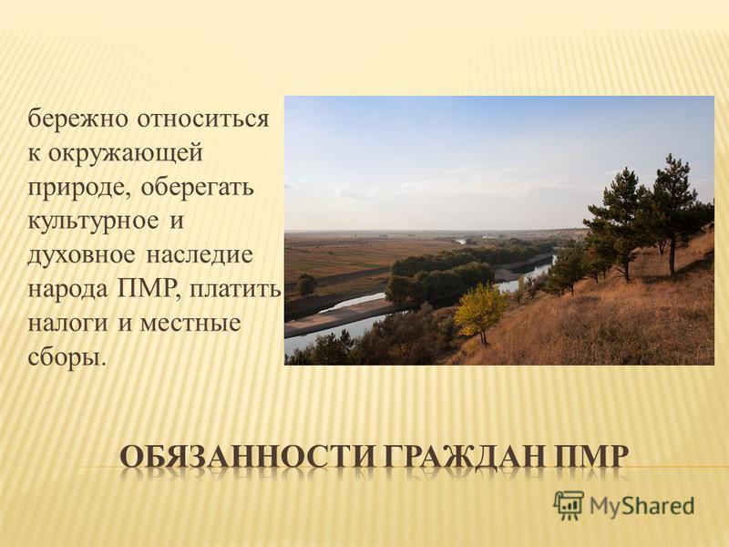 бережно относиться к окружающей природе, оберегать культурное и духовное наследие народа ПМР, платить налоги и местные сборы.