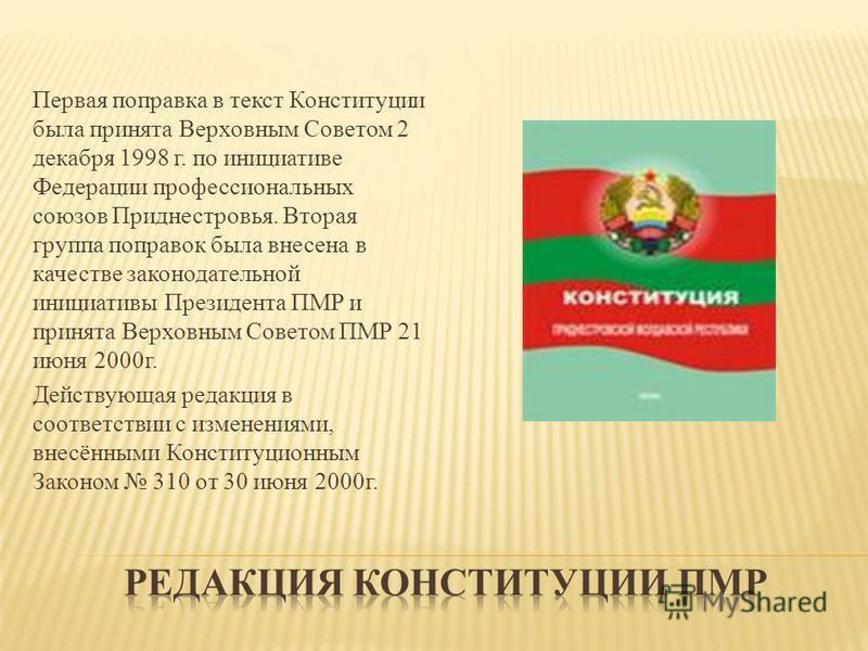 Первая поправка в текст Конституции была принята Верховным Советом 2 декабря 1998 г. по инициативе Федерации профессиональных союзов Приднестровья. Вторая группа поправок была внесена в качестве законодательной инициативы Президента ПМР и принята Вер