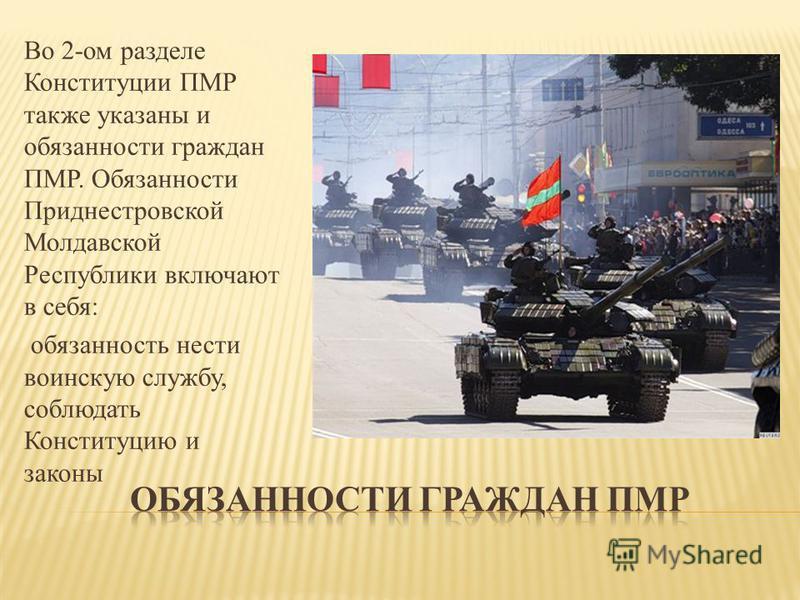 Во 2-ом разделе Конституции ПМР также указаны и обязанности граждан ПМР. Обязанности Приднестровской Молдавской Республики включают в себя: обязанность нести воинскую службу, соблюдать Конституцию и законы