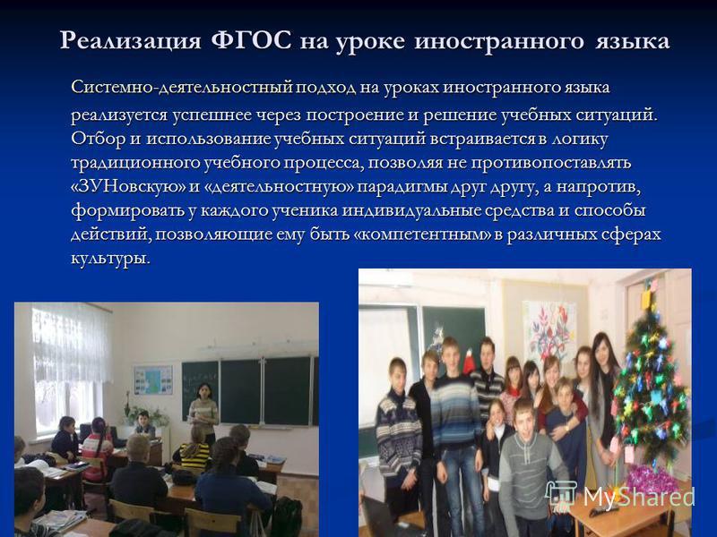 Реализация ФГОС на уроке иностранного языка Системно-деятельностный подход на уроках иностранного языка реализуется успешнее через построение и решение учебных ситуаций. Отбор и использование учебных ситуаций встраивается в логику традиционного учебн