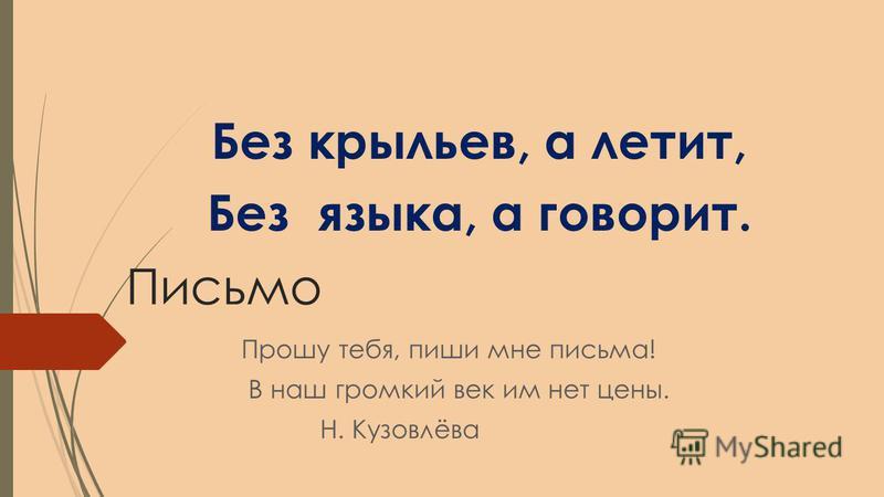 Письмо Прошу тебя, пиши мне письма! В наш громкий век им нет цены. Н. Кузовлёва Без крыльев, а летит, Без языка, а говорит.