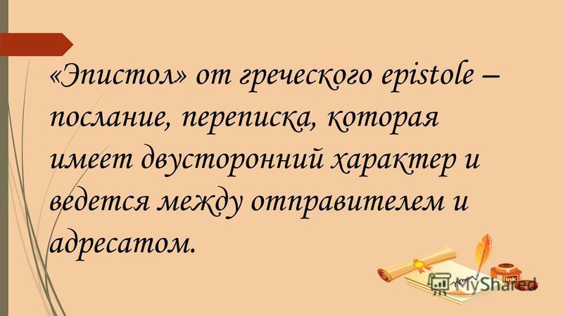 «Эпистол» от греческого epistole – послание, переписка, которая имеет двусторонний характер и ведется между отправителем и адресатом.