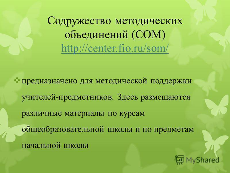 Содружество методических объединений (СОМ) http://center.fio.ru/som/ http://center.fio.ru/som/ предназначено для методической поддержки учителей-предметников. Здесь размещаются различные материалы по курсам общеобразовательной школы и по предметам на