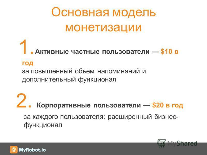 Основная модель монетизации 1. Активные частные пользователи $10 в год за повышенный объем напоминаний и дополнительный функционал 2. Корпоративные пользователи $20 в год за каждого пользователя: расширенный бизнес- функционал