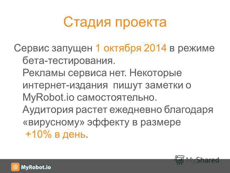 Стадия проекта Сервис запущен 1 октября 2014 в режиме бета-тестирования. Рекламы сервиса нет. Некоторые интернет-издания пишут заметки о MyRobot.io самостоятельно. Аудитория растет ежедневно благодаря «вирусному» эффекту в размере +10% в день.