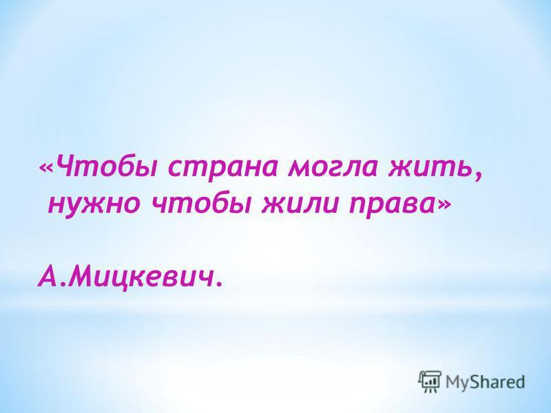 «Чтобы страна могла жить, нужно чтобы жили права» А.Мицкевич.