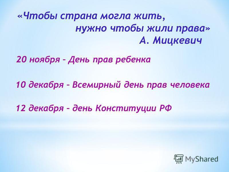 «Чтобы страна могла жить, нужно чтобы жили права» А. Мицкевич 20 ноября – День прав ребенка 10 декабря – Всемирный день прав человека 12 декабря – день Конституции РФ