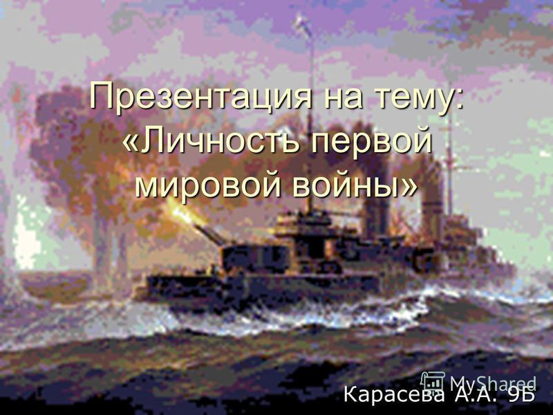 Презентация на тему: «Личность первой мировой войны» Карасева А.А. 9Б