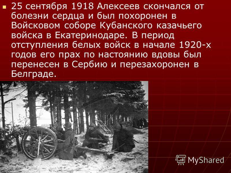 25 сентября 1918 Алексеев скончался от болезни сердца и был похоронен в Войсковом соборе Кубанского казачьего войска в Екатеринодаре. В период отступления белых войск в начале 1920-х годов его прах по настоянию вдовы был перенесен в Сербию и перезахо