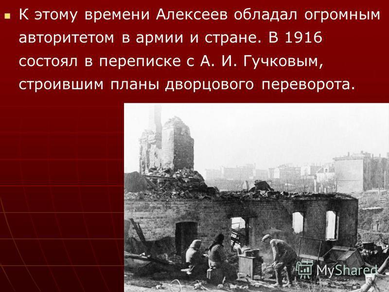 К этому времени Алексеев обладал огромным авторитетом в армии и стране. В 1916 состоял в переписке с А. И. Гучковым, строившим планы дворцового переворота.