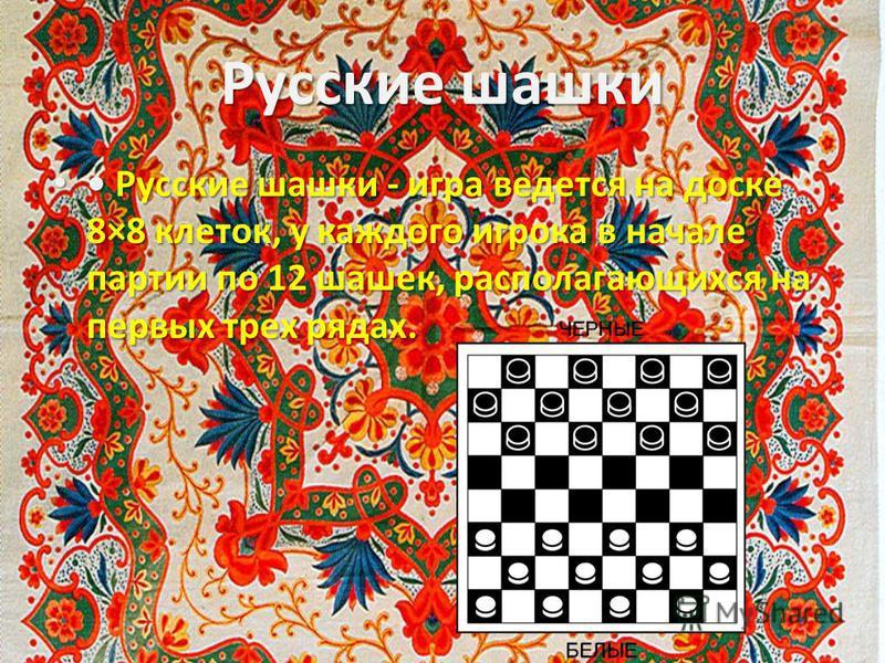 Русские шашки Русские шашки - игра ведется на доске 8×8 клеток, у каждого игрока в начале партии по 12 шашек, располагающихся на первых трех рядах. Русские шашки - игра ведется на доске 8×8 клеток, у каждого игрока в начале партии по 12 шашек, распол