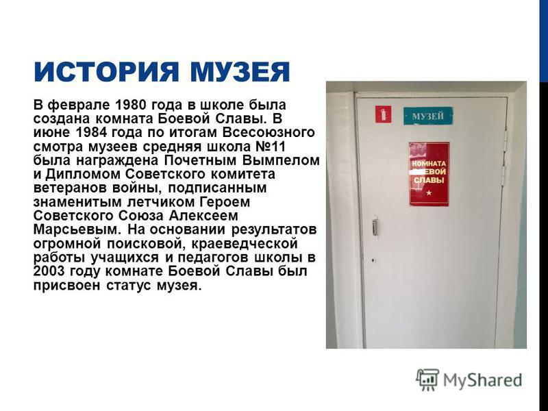 ИСТОРИЯ МУЗЕЯ В феврале 1980 года в школе была создана комната Боевой Славы. В июне 1984 года по итогам Всесоюзного смотра музеев средняя школа 11 была награждена Почетным Вымпелом и Дипломом Советского комитета ветеранов войны, подписанным знамениты