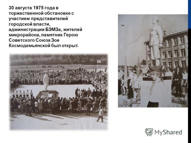 30 августа 1975 года в торжественной обстановке с участием представителей городской власти, администрации БЭМЗа, жителей микрорайона, памятник Герою Советского Союза Зое Космодемьянской был открыт.