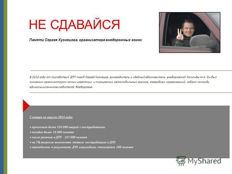 НЕ СДАВАЙСЯ В 2012 году от последствий ДТП погиб Сергей Кузнецов, руководитель и идейный вдохновитель внедорожной Команды 4×4. Он был основным организатором самых известных и посещаемых автомобильных кроссов, ежегодных соревнований, собрал команду ед