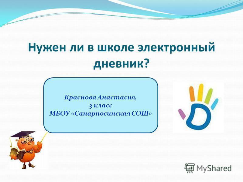 Нужен ли в школе электронный дневник? Краснова Анастасия, 3 класс МБОУ «Санарпосинская СОШ»