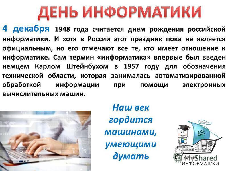 4 декабря 1948 года считается днем рождения российской информатики. И хотя в России этот праздник пока не является официальным, но его отмечают все те, кто имеет отношение к информатике. Сам термин «информатика» впервые был введен немцем Карлом Штейн