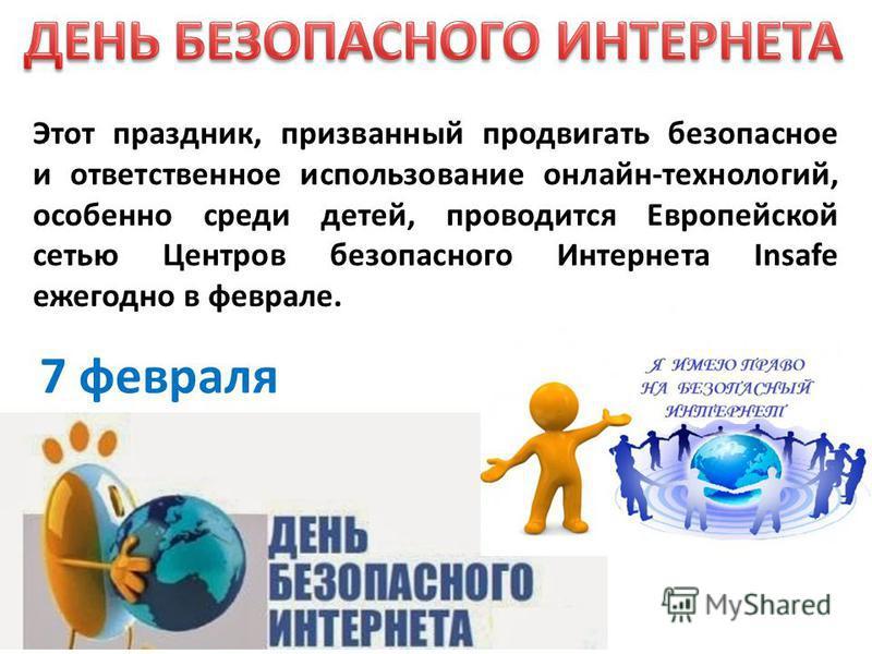 Этот праздник, призванный продвигать безопасное и ответственное использование онлайн-технологий, особенно среди детей, проводится Европейской сетью Центров безопасного Интернета Insafe ежегодно в феврале. 7 февраля