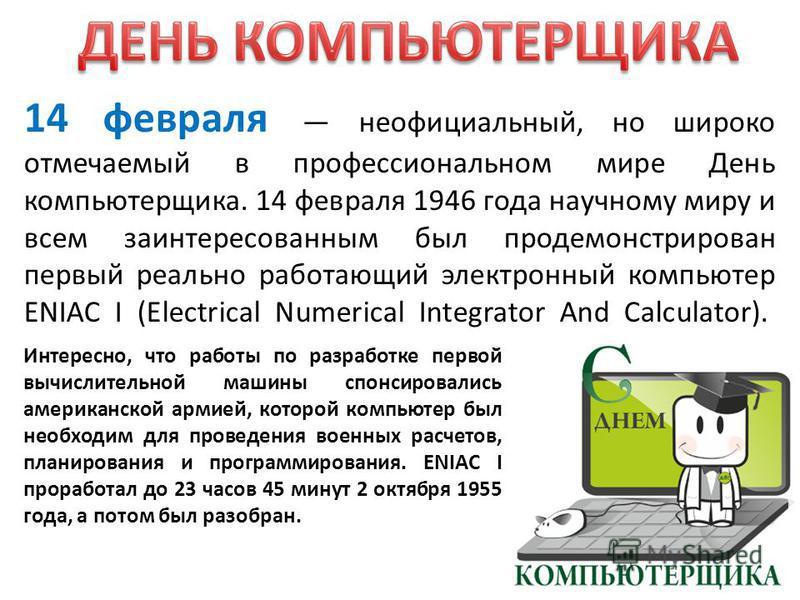 14 февраля неофициальный, но широко отмечаемый в профессиональном мире День компьютерщика. 14 февраля 1946 года научному миру и всем заинтересованным был продемонстрирован первый реально работающий электронный компьютер ENIAC I (Electrical Numerical